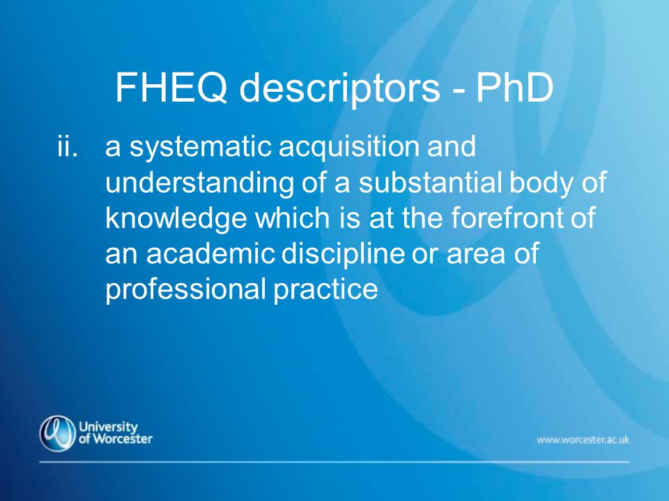 FHEQ descriptors - PhD ii.a systematic acquisition and understanding of a substantial body of knowledge which is at the forefront of an academic discipline or area of professional practice