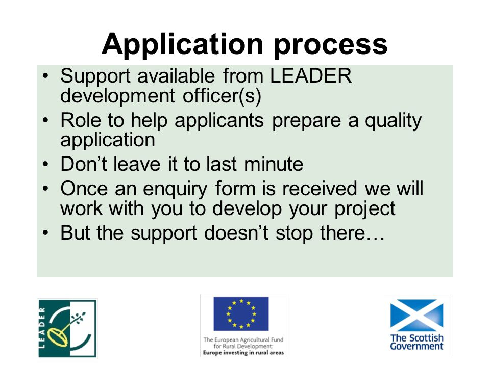 Application process Support available from LEADER development officer(s) Role to help applicants prepare a quality application Don't leave it to last minute Once an enquiry form is received we will work with you to develop your project But the support doesn't stop there…