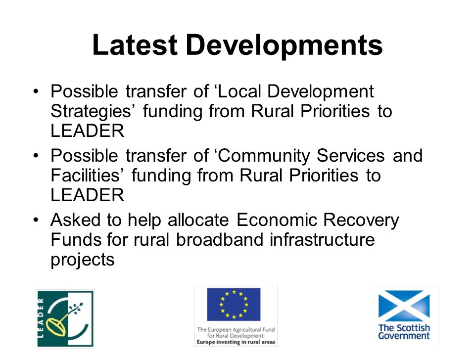 Latest Developments Possible transfer of 'Local Development Strategies' funding from Rural Priorities to LEADER Possible transfer of 'Community Services and Facilities' funding from Rural Priorities to LEADER Asked to help allocate Economic Recovery Funds for rural broadband infrastructure projects