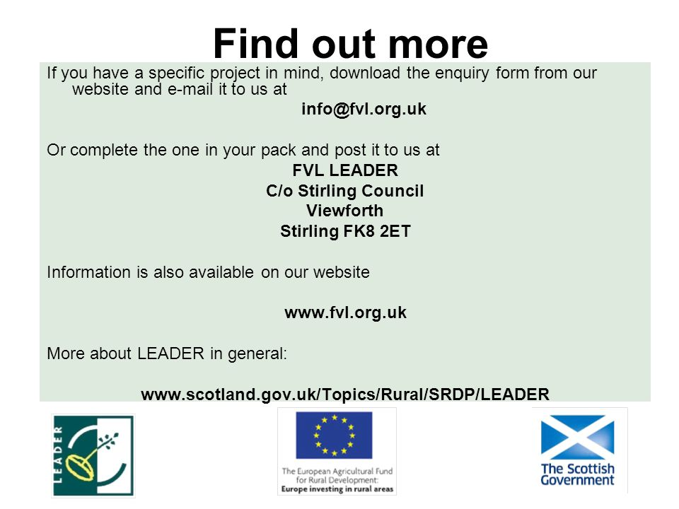 Find out more If you have a specific project in mind, download the enquiry form from our website and e-mail it to us at info@fvl.org.uk Or complete the one in your pack and post it to us at FVL LEADER C/o Stirling Council Viewforth Stirling FK8 2ET Information is also available on our website www.fvl.org.uk More about LEADER in general: www.scotland.gov.uk/Topics/Rural/SRDP/LEADER