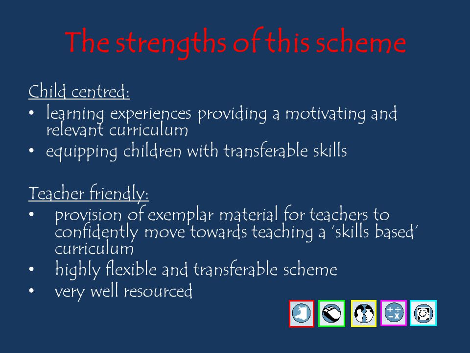 The strengths of this scheme Child centred: learning experiences providing a motivating and relevant curriculum equipping children with transferable skills Teacher friendly: provision of exemplar material for teachers to confidently move towards teaching a 'skills based' curriculum highly flexible and transferable scheme very well resourced