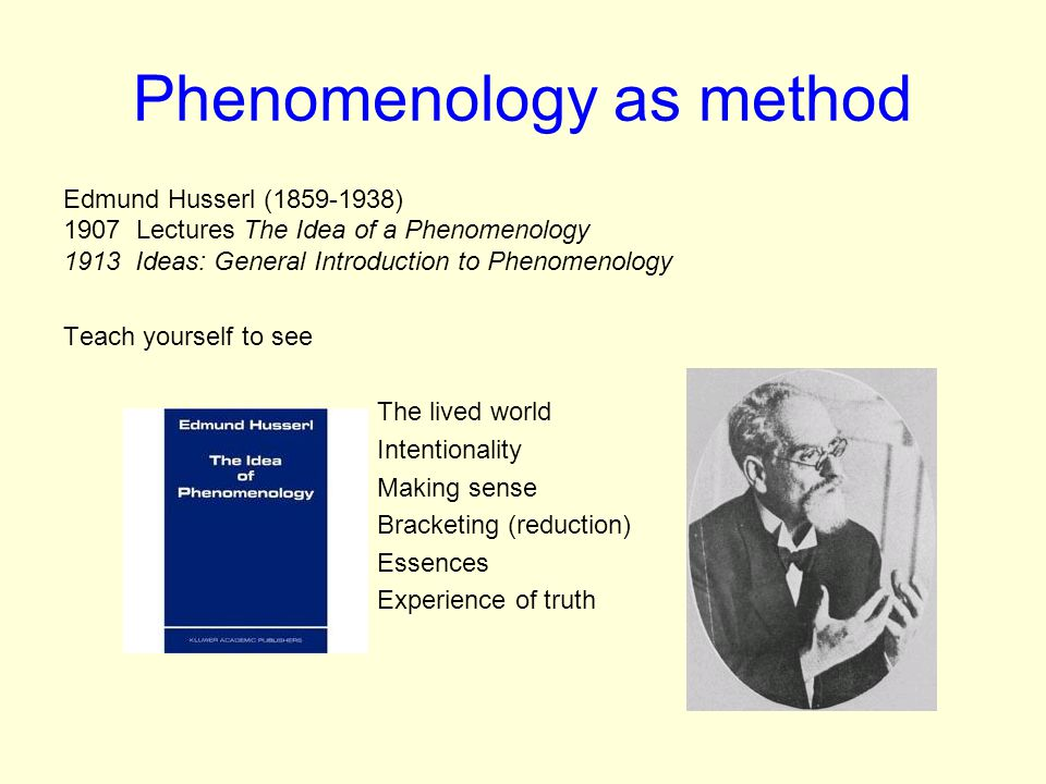 Phenomenology as method Edmund Husserl (1859-1938) 1907 Lectures The Idea of a Phenomenology 1913 Ideas: General Introduction to Phenomenology Teach yourself to see The lived world Intentionality Making sense Bracketing (reduction) Essences Experience of truth