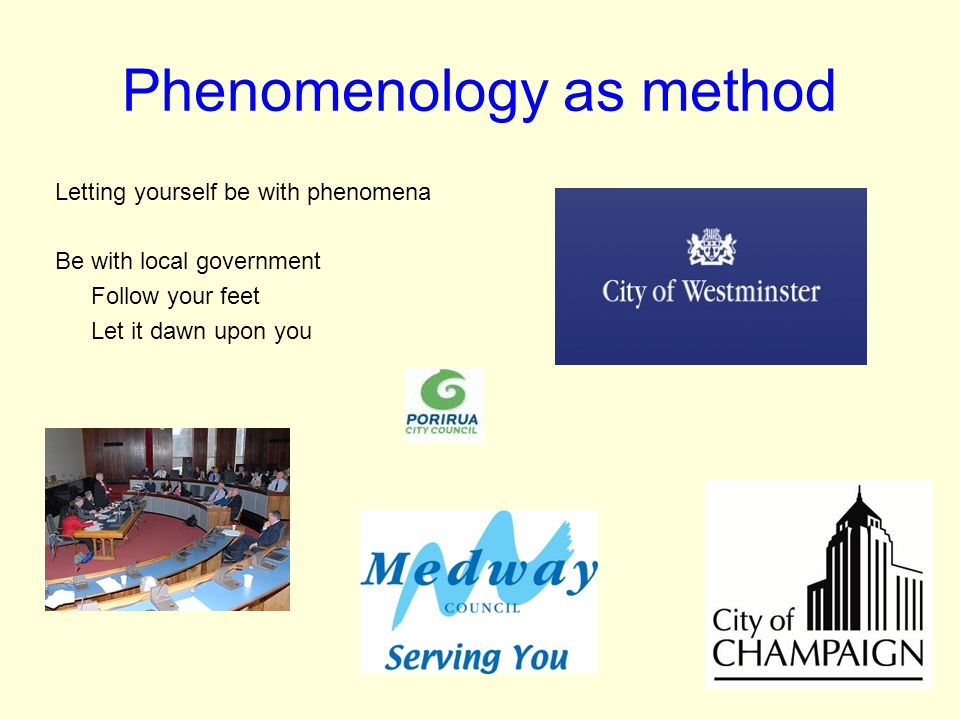 Phenomenology as method Letting yourself be with phenomena Be with local government Follow your feet Let it dawn upon you