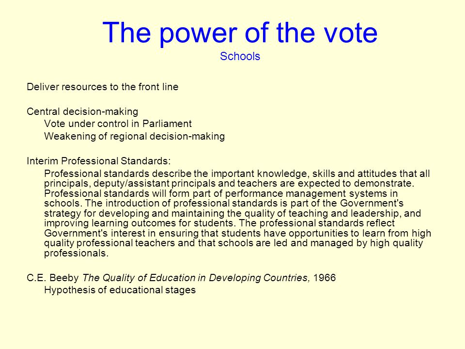 The power of the vote Schools Deliver resources to the front line Central decision-making Vote under control in Parliament Weakening of regional decision-making Interim Professional Standards: Professional standards describe the important knowledge, skills and attitudes that all principals, deputy/assistant principals and teachers are expected to demonstrate.