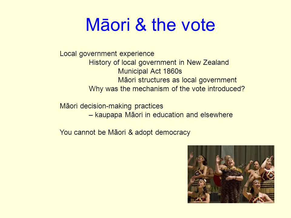 Māori & the vote Local government experience History of local government in New Zealand Municipal Act 1860s Māori structures as local government Why was the mechanism of the vote introduced.