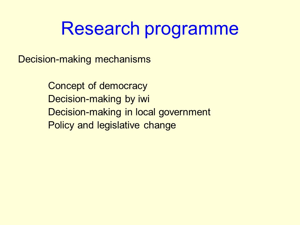 Research programme Decision-making mechanisms Concept of democracy Decision-making by iwi Decision-making in local government Policy and legislative change