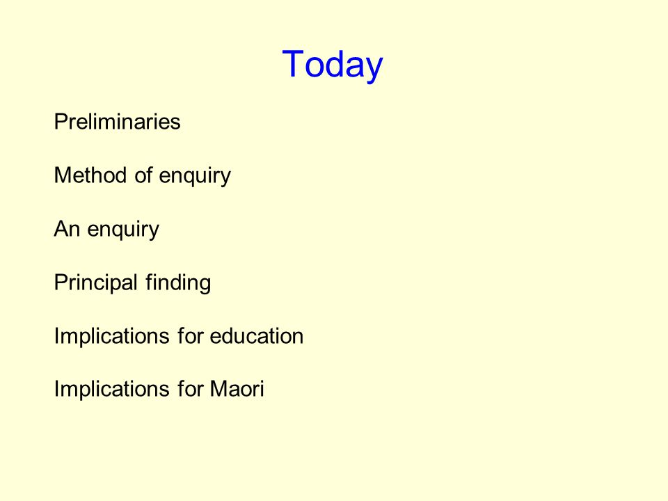 Today Preliminaries Method of enquiry An enquiry Principal finding Implications for education Implications for Maori