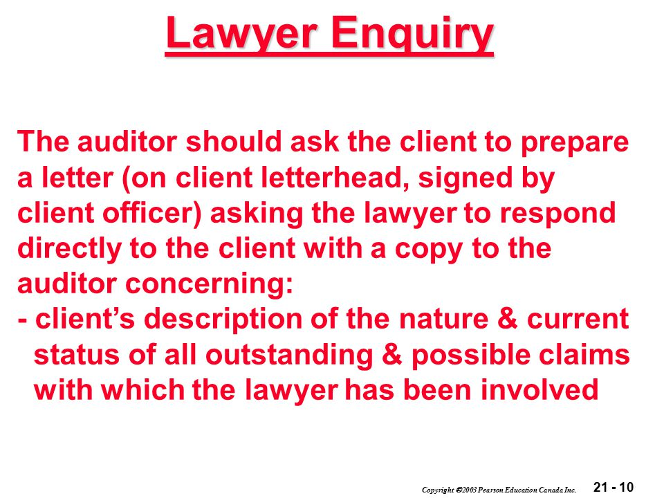 21 - 10 Copyright  2003 Pearson Education Canada Inc. Lawyer Enquiry The auditor should ask the client to prepare a letter (on client letterhead, sig