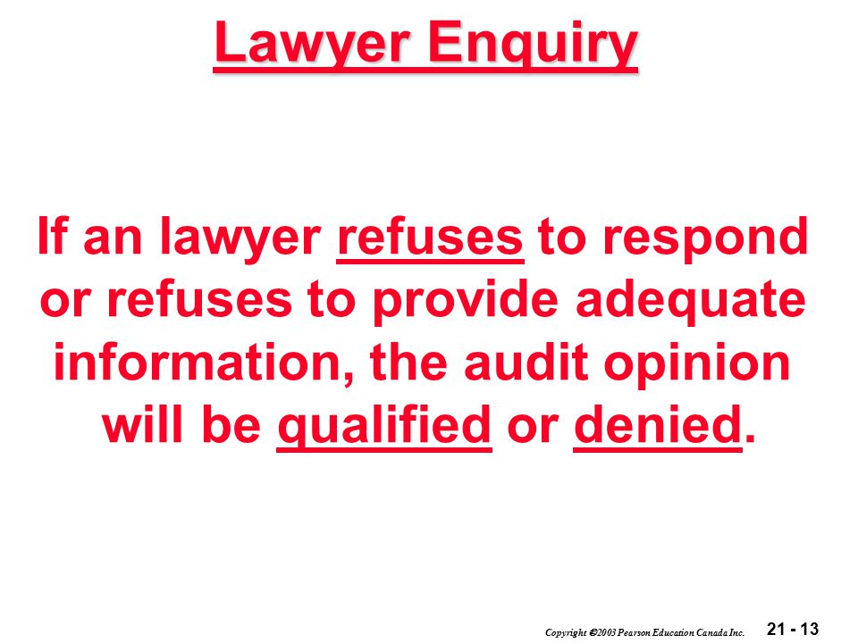 21 - 13 Copyright  2003 Pearson Education Canada Inc. If an lawyer refuses to respond or refuses to provide adequate information, the audit opinion w