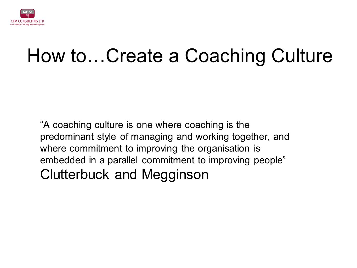 How to…Create a Coaching Culture A coaching culture is one where coaching is the predominant style of managing and working together, and where commitment to improving the organisation is embedded in a parallel commitment to improving people Clutterbuck and Megginson