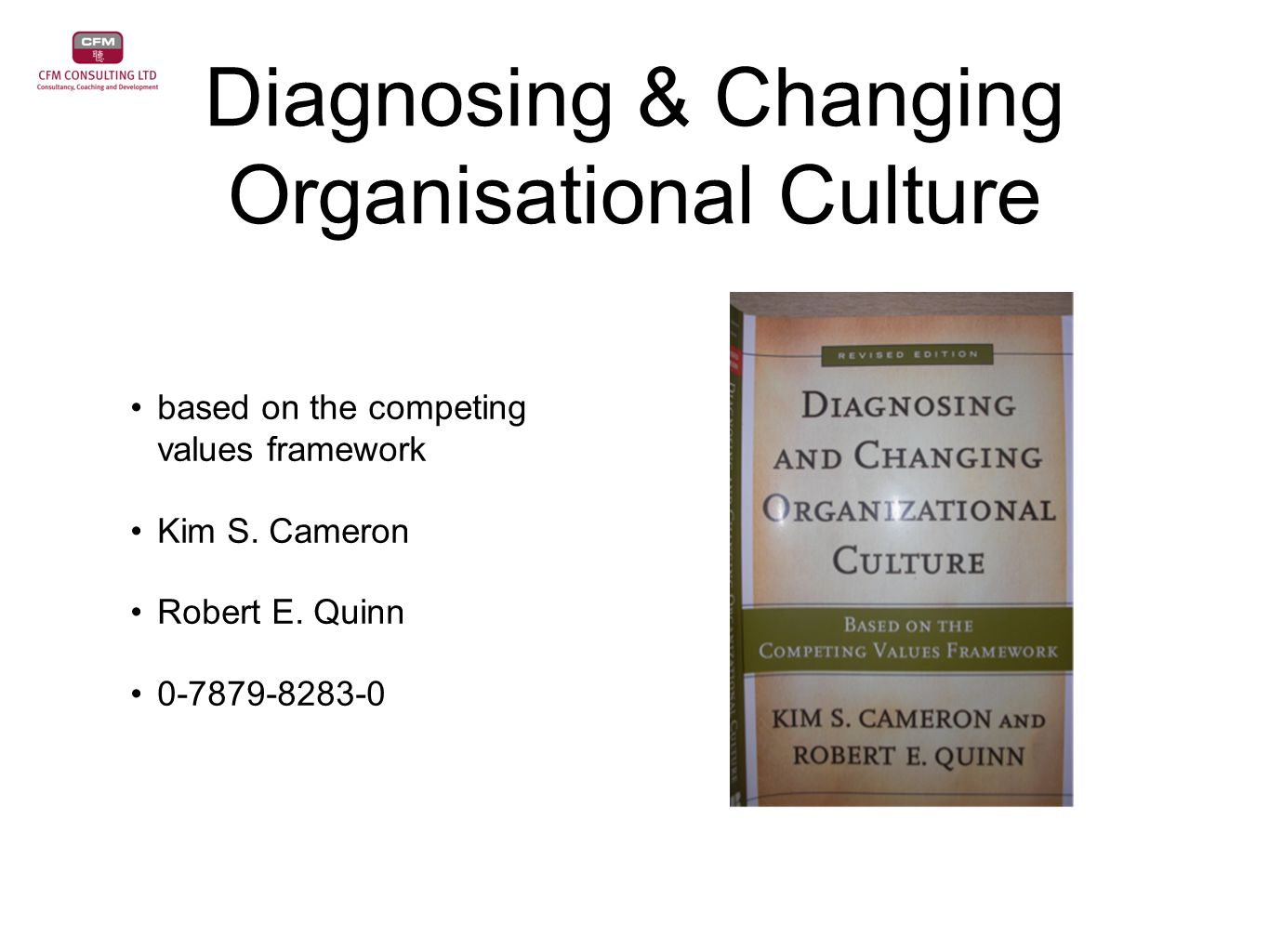 Diagnosing & Changing Organisational Culture based on the competing values framework Kim S. Cameron Robert E. Quinn 0-7879-8283-0