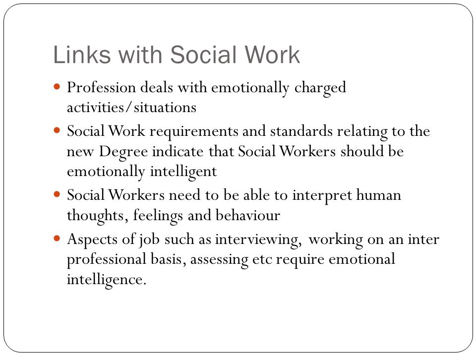 Links with Social Work Profession deals with emotionally charged activities/situations Social Work requirements and standards relating to the new Degree indicate that Social Workers should be emotionally intelligent Social Workers need to be able to interpret human thoughts, feelings and behaviour Aspects of job such as interviewing, working on an inter professional basis, assessing etc require emotional intelligence.