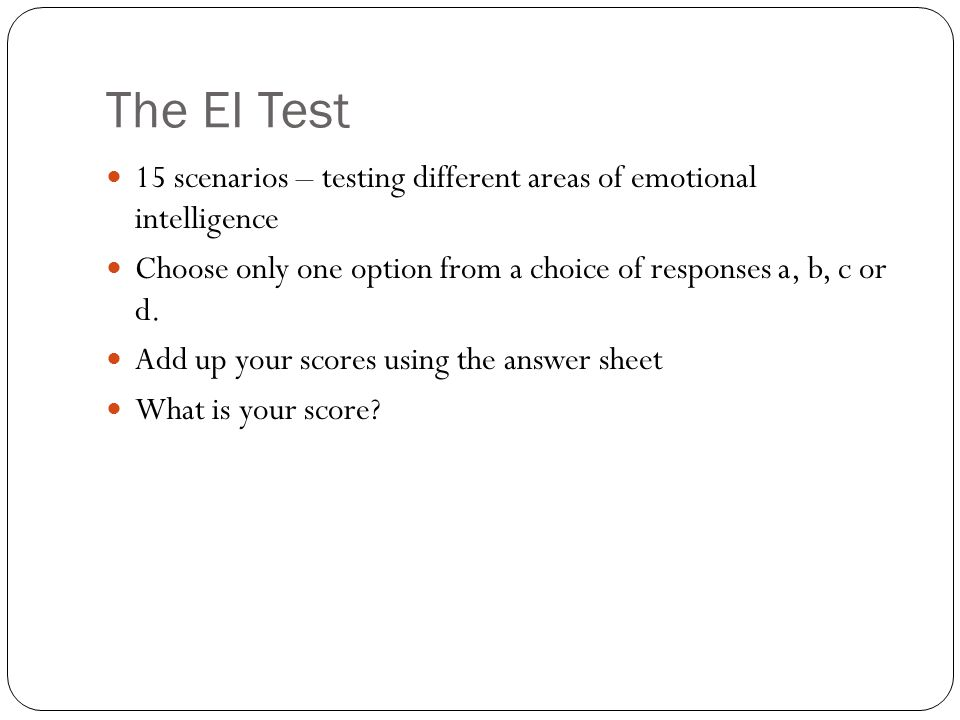 The EI Test 15 scenarios – testing different areas of emotional intelligence Choose only one option from a choice of responses a, b, c or d.