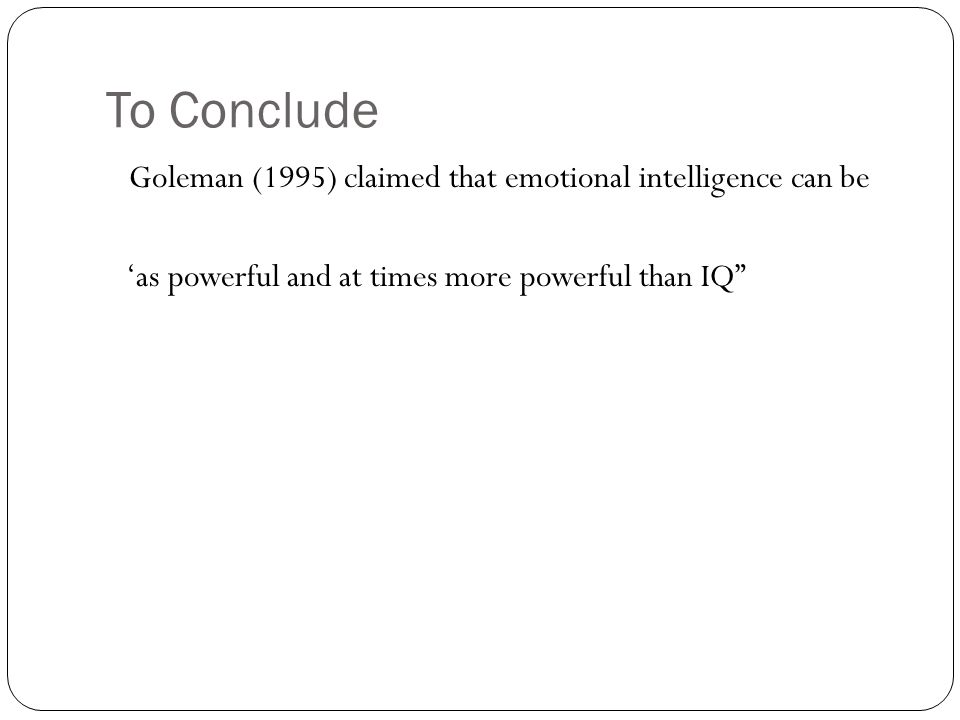 To Conclude Goleman (1995) claimed that emotional intelligence can be 'as powerful and at times more powerful than IQ