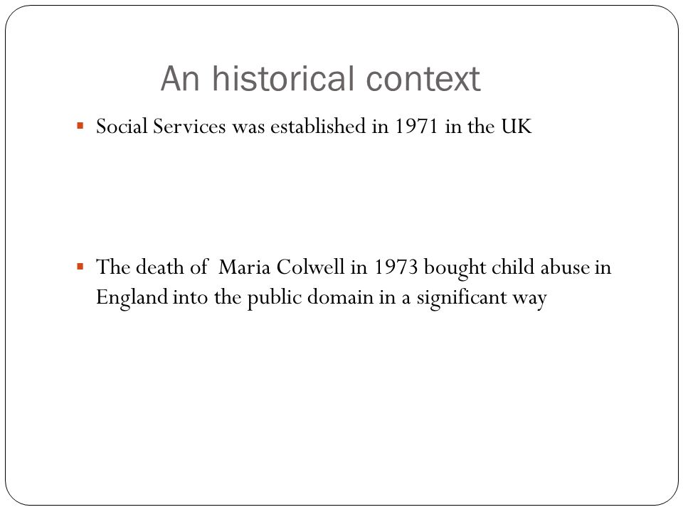 An historical context  Social Services was established in 1971 in the UK  The death of Maria Colwell in 1973 bought child abuse in England into the public domain in a significant way