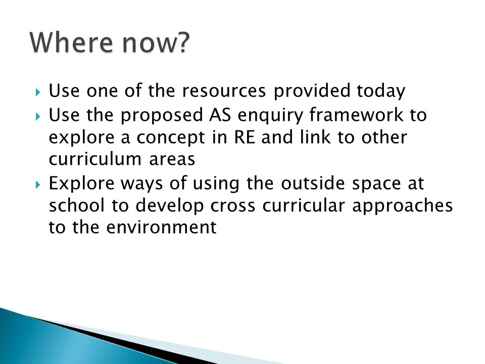  Use one of the resources provided today  Use the proposed AS enquiry framework to explore a concept in RE and link to other curriculum areas  Explore ways of using the outside space at school to develop cross curricular approaches to the environment