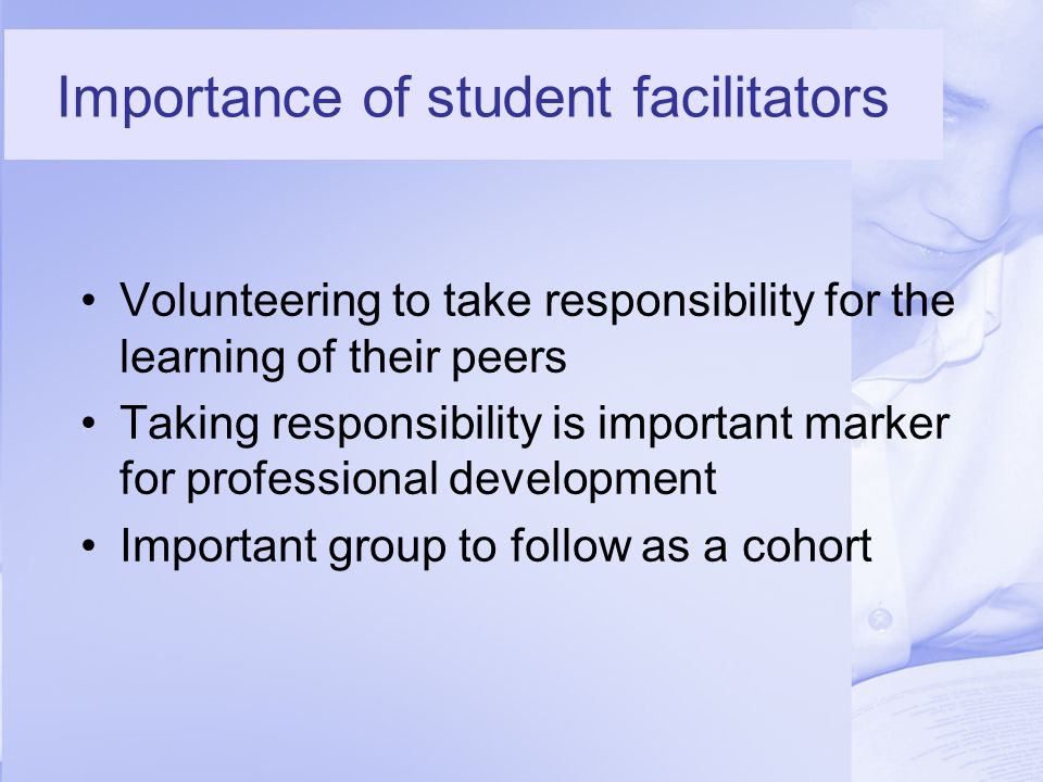 Importance of student facilitators Volunteering to take responsibility for the learning of their peers Taking responsibility is important marker for professional development Important group to follow as a cohort