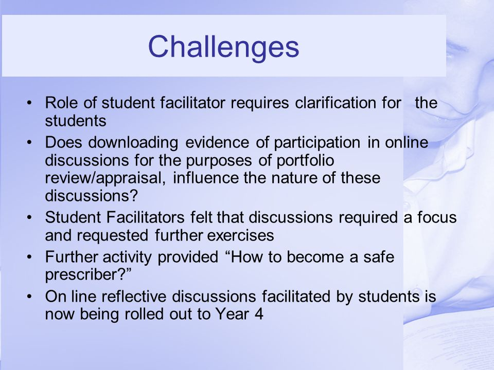 Challenges Role of student facilitator requires clarification for the students Does downloading evidence of participation in online discussions for the purposes of portfolio review/appraisal, influence the nature of these discussions.