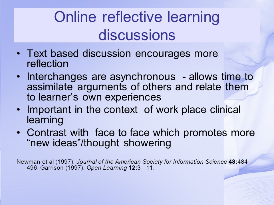Online reflective learning discussions Text based discussion encourages more reflection Interchanges are asynchronous - allows time to assimilate arguments of others and relate them to learner's own experiences Important in the context of work place clinical learning Contrast with face to face which promotes more new ideas /thought showering Newman et al (1997).
