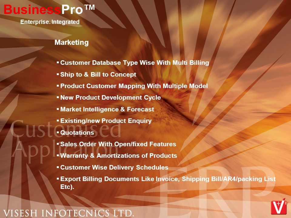 Marketing  Customer Database Type Wise With Multi Billing  Ship to & Bill to Concept  Product Customer Mapping With Multiple Model  New Product Development Cycle  Market Intelligence & Forecast  Existing/new Product Enquiry  Quotations  Sales Order With Open/fixed Features  Warranty & Amortizations of Products  Customer Wise Delivery Schedules  Export Billing Documents Like Invoice, Shipping Bill/AR4/packing List Etc).