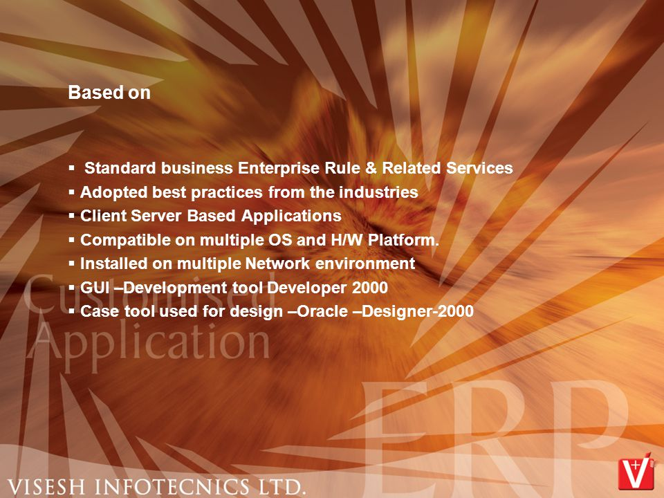 Based on  Standard business Enterprise Rule & Related Services  Adopted best practices from the industries  Client Server Based Applications  Comp