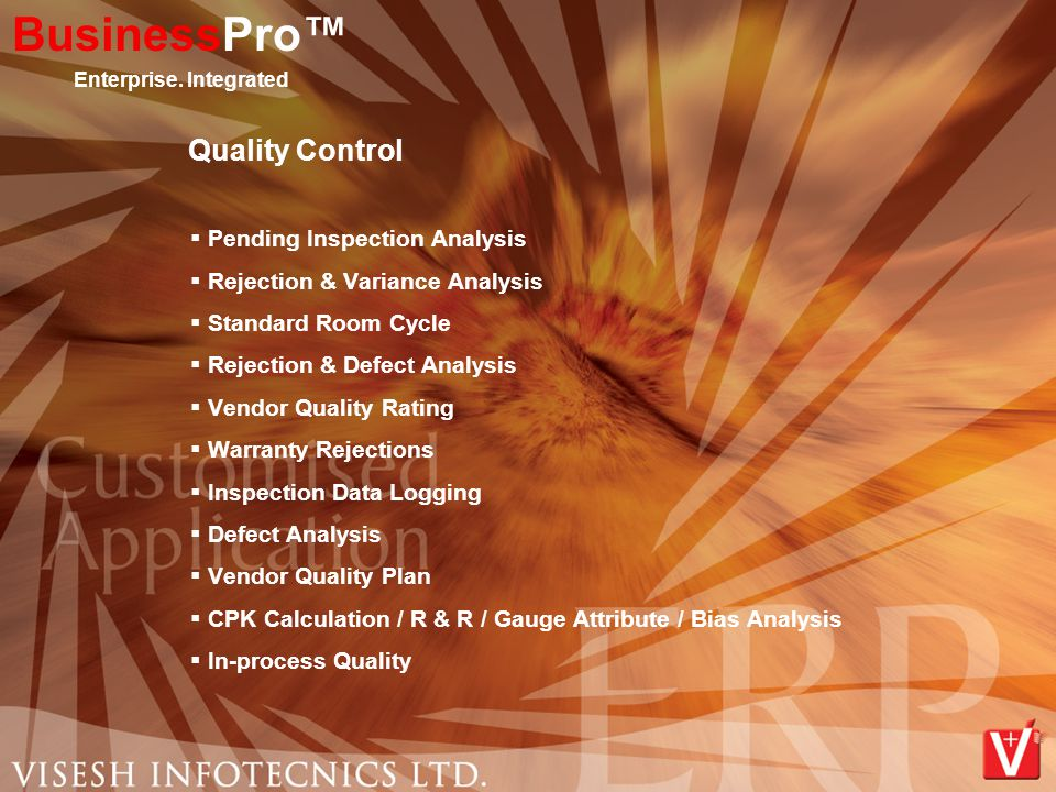 Quality Control  Pending Inspection Analysis  Rejection & Variance Analysis  Standard Room Cycle  Rejection & Defect Analysis  Vendor Quality Rating  Warranty Rejections  Inspection Data Logging  Defect Analysis  Vendor Quality Plan  CPK Calculation / R & R / Gauge Attribute / Bias Analysis  In-process Quality BusinessPro™ Enterprise.
