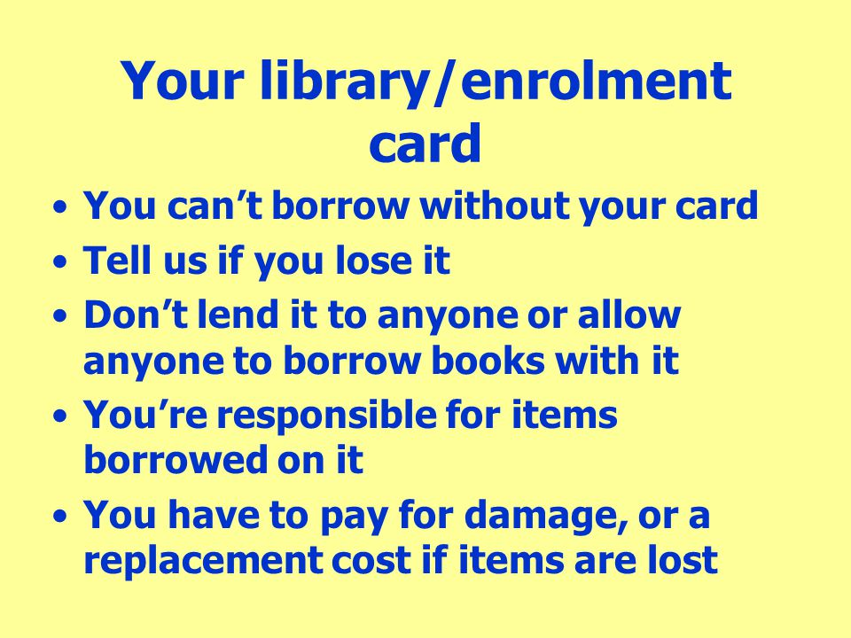 Your library/enrolment card You can't borrow without your card Tell us if you lose it Don't lend it to anyone or allow anyone to borrow books with it
