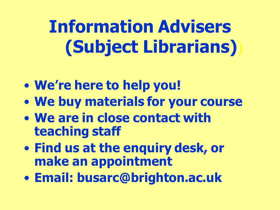 Information Advisers (Subject Librarians) ) We're here to help you! We buy materials for your course We are in close contact with teaching staff Find