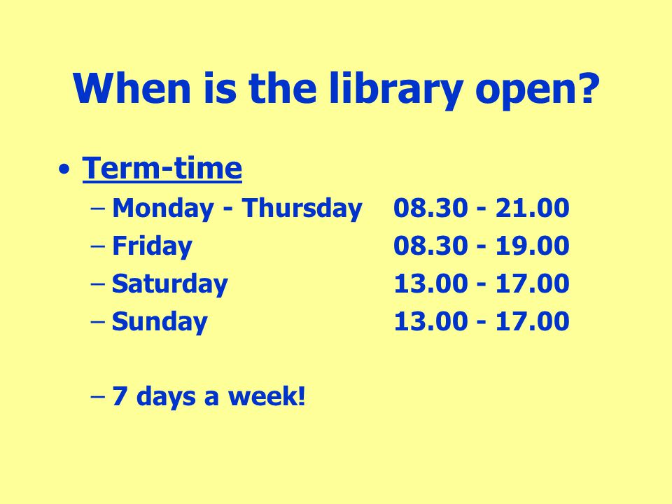 When is the library open? Term-time –Monday - Thursday08.30 - 21.00 –Friday08.30 - 19.00 –Saturday13.00 - 17.00 –Sunday13.00 - 17.00 –7 days a week!