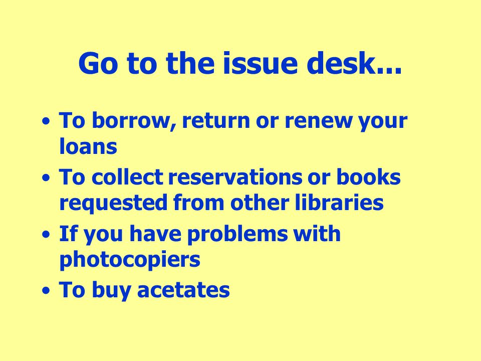 The item I want is out to another borrower Use the catalogue to reserve it When the item is returned, we put it aside and let you know Check your university e-mail –remember to forward email to a personal email address!