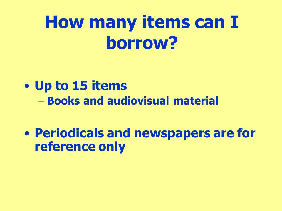 How many items can I borrow? Up to 15 items –Books and audiovisual material Periodicals and newspapers are for reference only