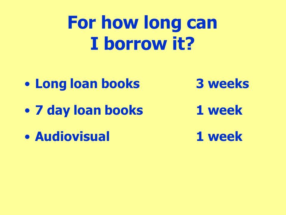 For how long can I borrow it? Long loan books3 weeks 7 day loan books1 week Audiovisual1 week