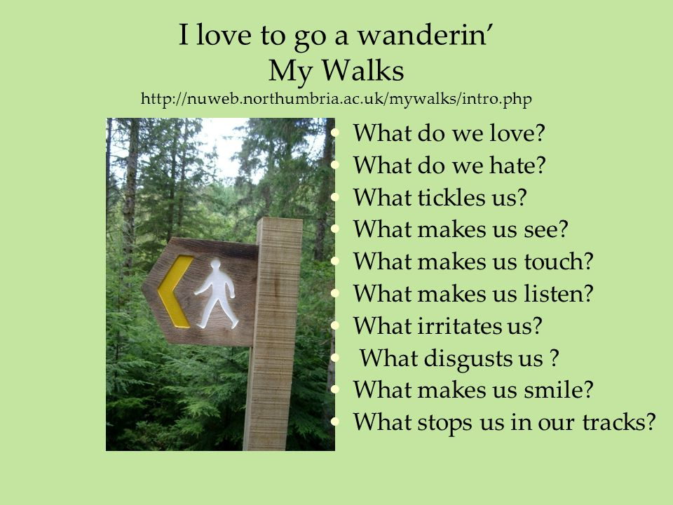 I love to go a wanderin' My Walks http://nuweb.northumbria.ac.uk/mywalks/intro.php What do we love.