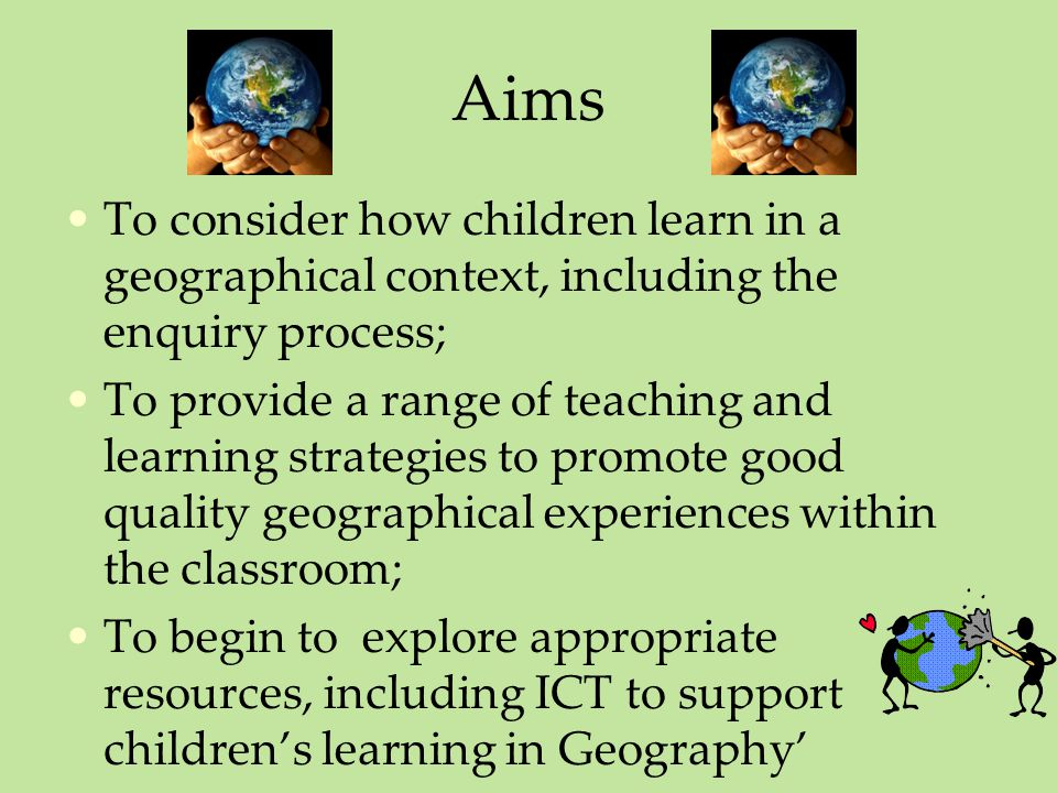 Aims To consider how children learn in a geographical context, including the enquiry process; To provide a range of teaching and learning strategies to promote good quality geographical experiences within the classroom; To begin to explore appropriate resources, including ICT to support children's learning in Geography'
