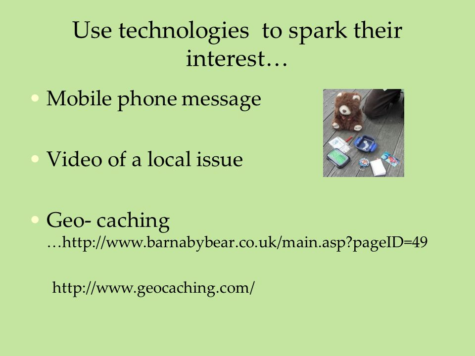 Use technologies to spark their interest… Mobile phone message Video of a local issue Geo- caching …http://www.barnabybear.co.uk/main.asp?pageID=49 http://www.geocaching.com/