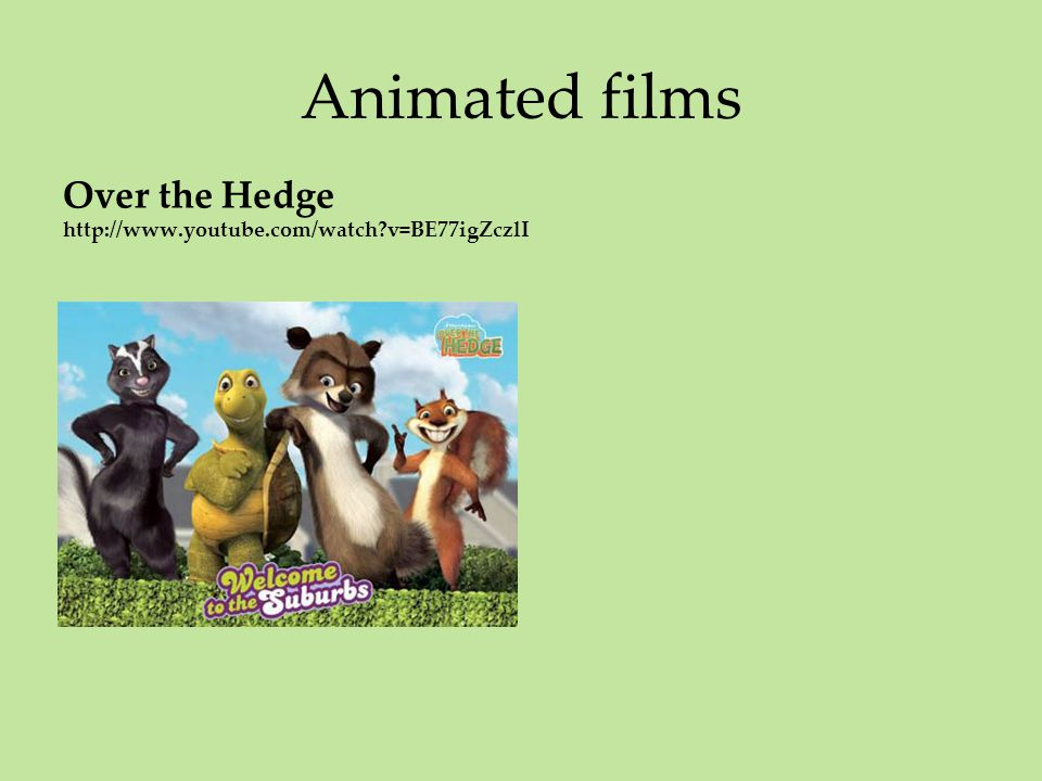 Animated films Over the Hedge http://www.youtube.com/watch v=BE77igZczlI