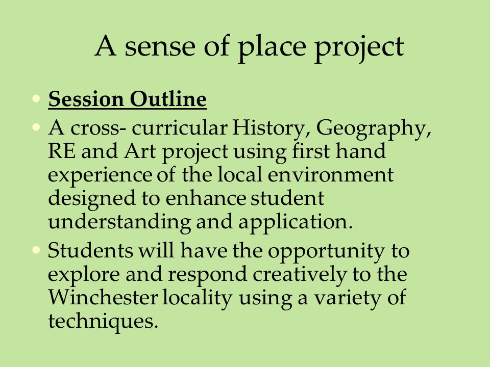 A sense of place project Session Outline A cross- curricular History, Geography, RE and Art project using first hand experience of the local environment designed to enhance student understanding and application.