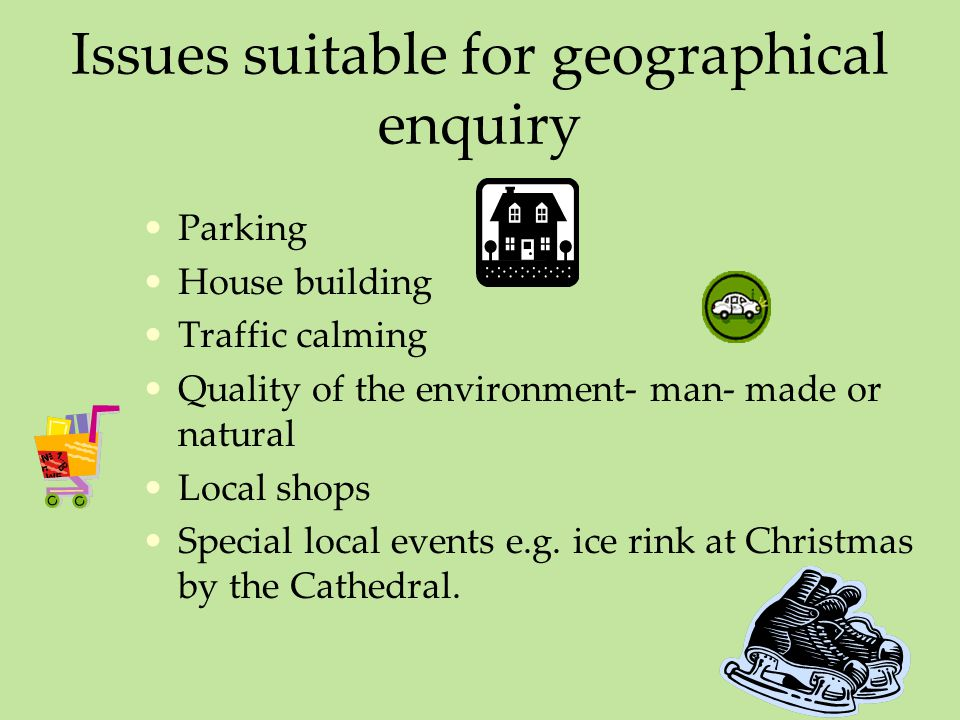 Issues suitable for geographical enquiry Parking House building Traffic calming Quality of the environment- man- made or natural Local shops Special local events e.g.