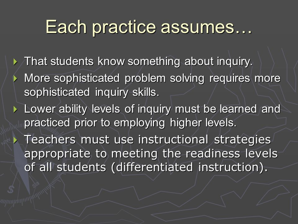 Each practice assumes…  That students know something about inquiry.