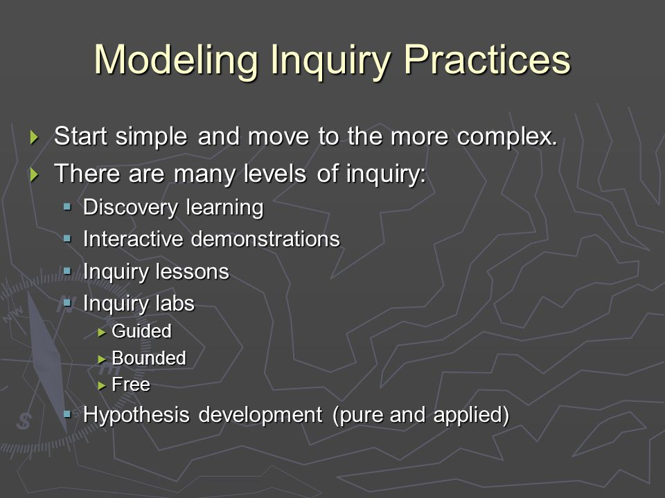 Modeling Inquiry Practices  Start simple and move to the more complex.