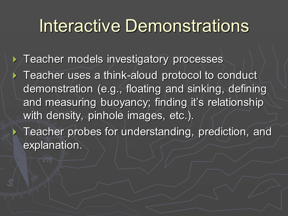 Interactive Demonstrations  Teacher models investigatory processes  Teacher uses a think-aloud protocol to conduct demonstration (e.g., floating and sinking, defining and measuring buoyancy; finding it's relationship with density, pinhole images, etc.).