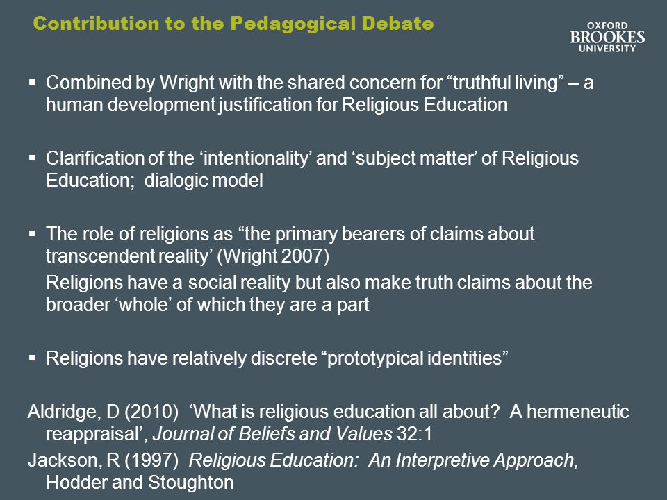 Contribution to the Pedagogical Debate  Combined by Wright with the shared concern for truthful living – a human development justification for Religious Education  Clarification of the 'intentionality' and 'subject matter' of Religious Education; dialogic model  The role of religions as the primary bearers of claims about transcendent reality' (Wright 2007) Religions have a social reality but also make truth claims about the broader 'whole' of which they are a part  Religions have relatively discrete prototypical identities Aldridge, D (2010) 'What is religious education all about.