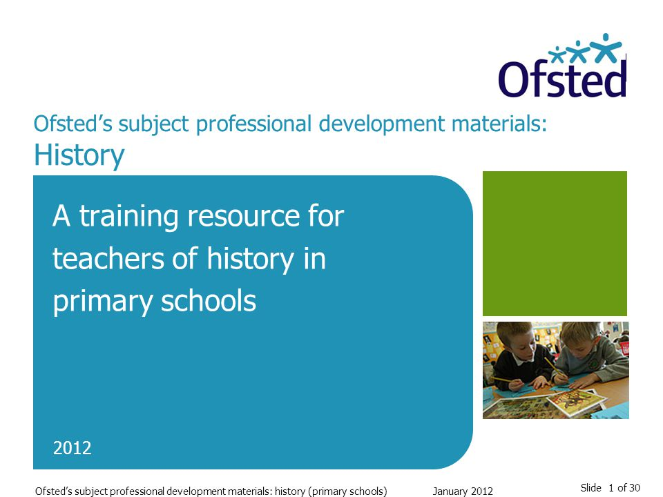 Slide 1 of 30 Ofsted's subject professional development materials: history (primary schools)January 2012 Ofsted's subject professional development materials: History A training resource for teachers of history in primary schools 2012