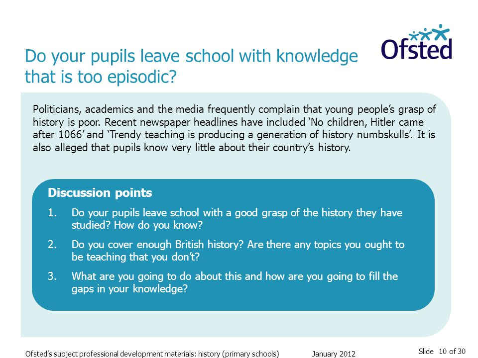 Slide 10 of 30 Ofsted's subject professional development materials: history (primary schools) January 2012 Do your pupils leave school with knowledge that is too episodic.
