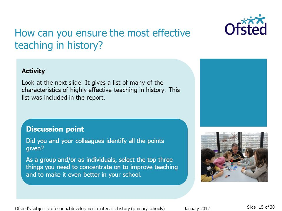 Slide 15 of 30 Ofsted's subject professional development materials: history (primary schools) January 2012 Activity Look at the next slide.