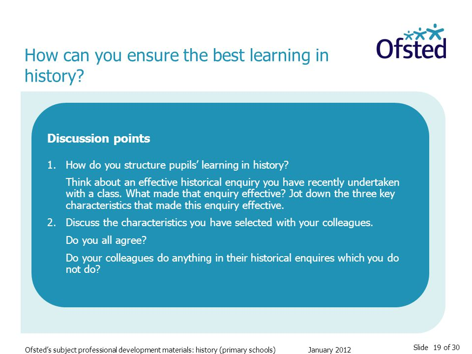 Slide 19 of 30 Ofsted's subject professional development materials: history (primary schools) January 2012 How can you ensure the best learning in history.