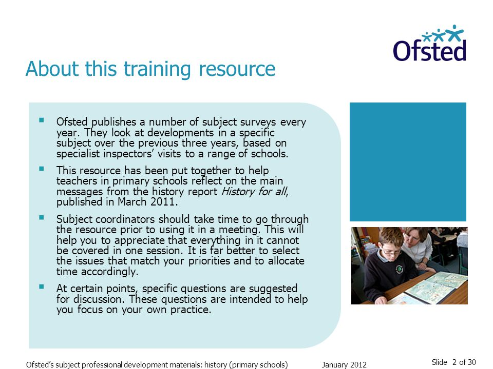 Slide 2 of 30 Ofsted's subject professional development materials: history (primary schools) January 2012  Ofsted publishes a number of subject surveys every year.