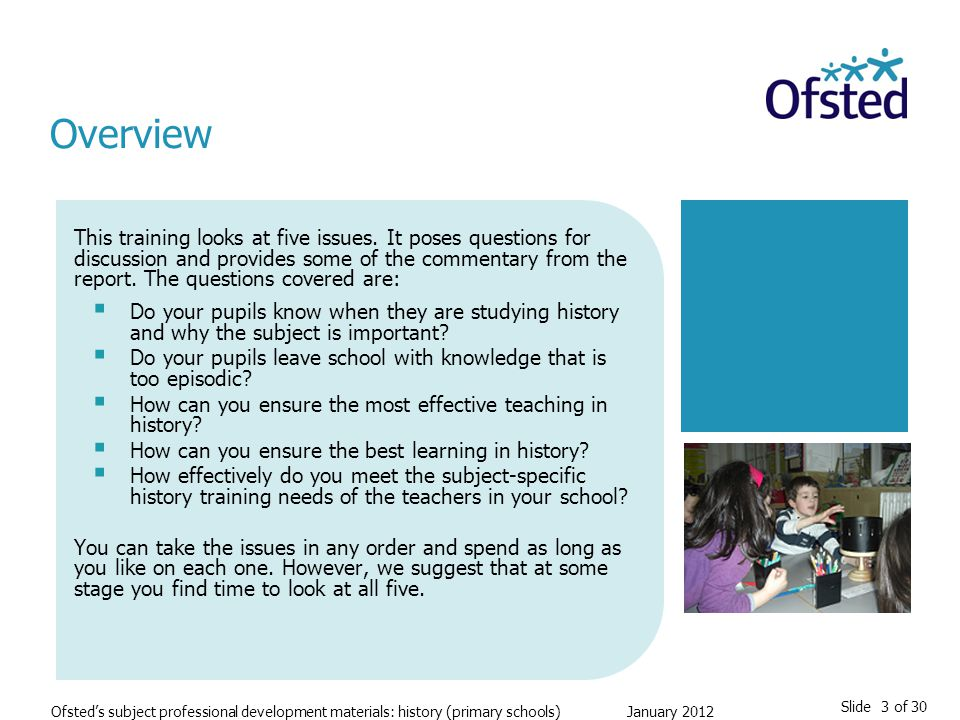 Slide 3 of 30 Ofsted's subject professional development materials: history (primary schools) January 2012 This training looks at five issues.