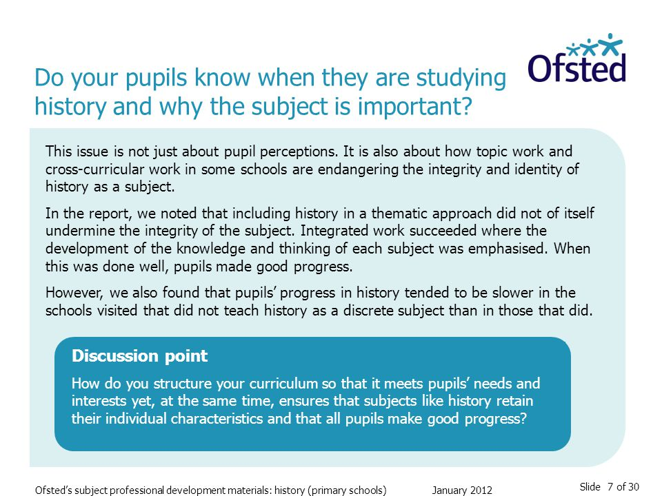Slide 7 of 30 Ofsted's subject professional development materials: history (primary schools) January 2012 Do your pupils know when they are studying history and why the subject is important.