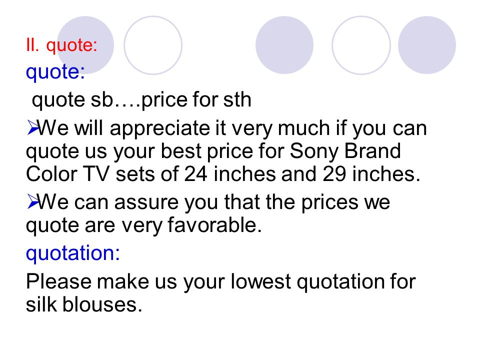 II. quote: quote: quote sb….price for sth  We will appreciate it very much if you can quote us your best price for Sony Brand Color TV sets of 24 inc
